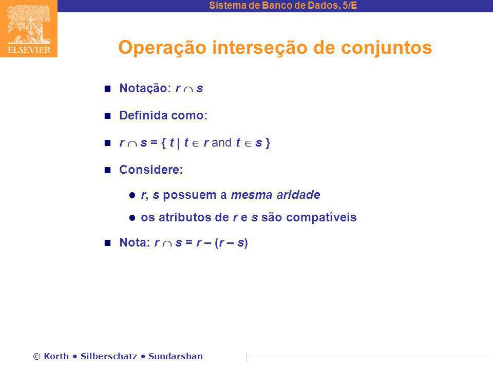 Sistema de Banco de Dados, 5/E © Korth Silberschatz Sundarshan Operação interseção de conjuntos n Notação: r  s n Definida como: n r  s = { t | t  r and t  s } n Considere: l r, s possuem a mesma aridade l os atributos de r e s são compatíveis n Nota: r  s = r – (r – s)