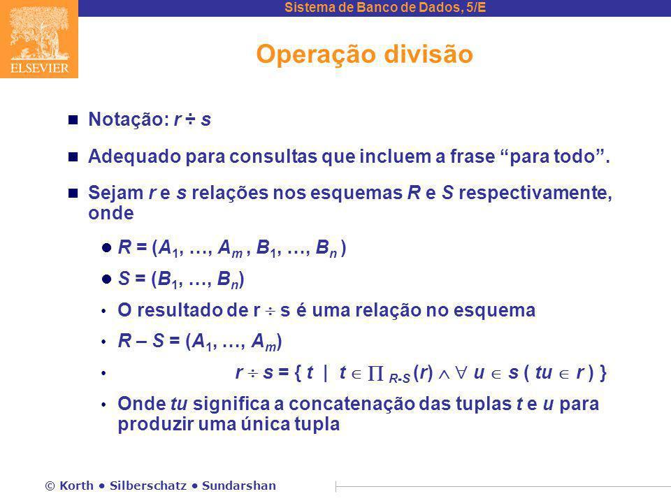 Sistema de Banco de Dados, 5/E © Korth Silberschatz Sundarshan Operação divisão n Notação: r ÷ s n Adequado para consultas que incluem a frase para todo .