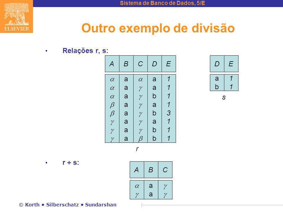 Sistema de Banco de Dados, 5/E © Korth Silberschatz Sundarshan Outro exemplo de divisão Relações r, s: r ÷ s: AB  aaaa C  AB 
