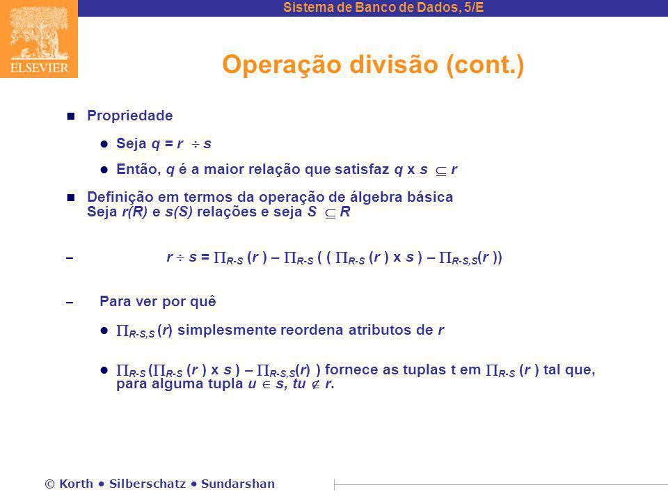 Sistema de Banco de Dados, 5/E © Korth Silberschatz Sundarshan Operação divisão (cont.) n Propriedade l Seja q = r  s l Então, q é a maior relação que satisfaz q x s  r n Definição em termos da operação de álgebra básica Seja r(R) e s(S) relações e seja S  R – r  s =  R-S (r ) –  R-S ( (  R-S (r ) x s ) –  R-S,S (r )) – Para ver por quê l  R-S,S (r) simplesmente reordena atributos de r l  R-S (  R-S (r ) x s ) –  R-S,S (r) ) fornece as tuplas t em  R-S (r ) tal que, para alguma tupla u  s, tu  r.