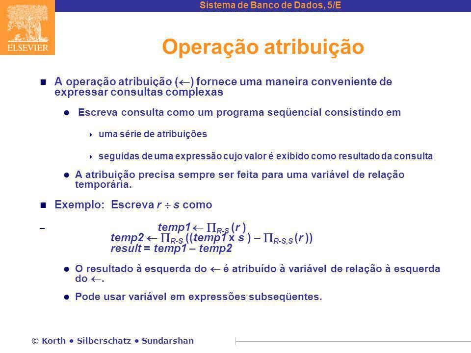 Sistema de Banco de Dados, 5/E © Korth Silberschatz Sundarshan Operação atribuição n A operação atribuição (  ) fornece uma maneira conveniente de ex