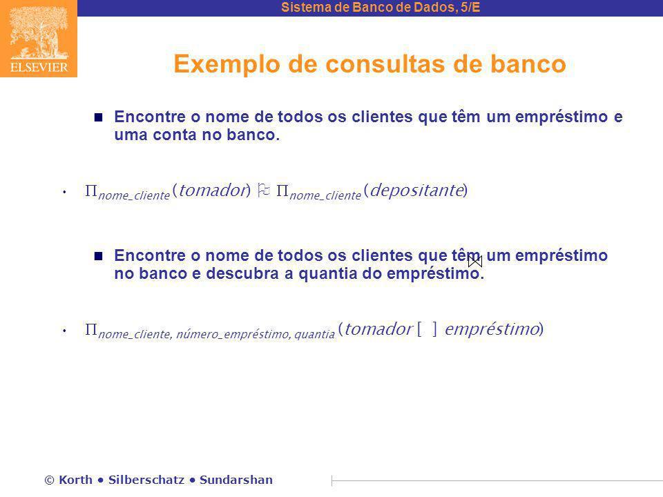 Sistema de Banco de Dados, 5/E © Korth Silberschatz Sundarshan Exemplo de consultas de banco n Encontre o nome de todos os clientes que têm um empréstimo e uma conta no banco.