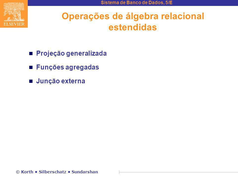 Sistema de Banco de Dados, 5/E © Korth Silberschatz Sundarshan Operações de álgebra relacional estendidas n Projeção generalizada n Funções agregadas n Junção externa