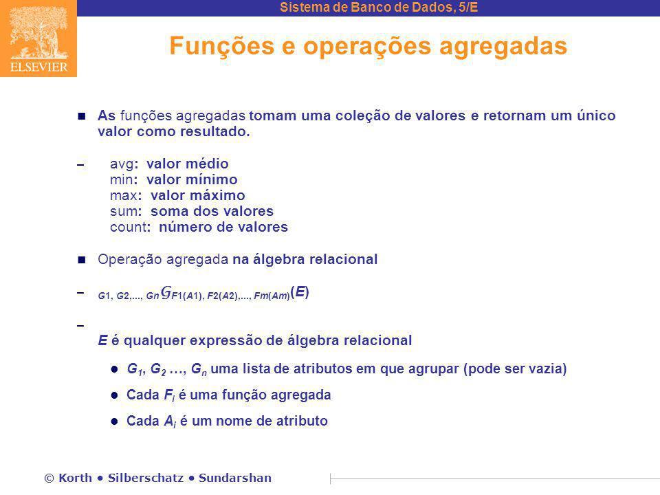 Sistema de Banco de Dados, 5/E © Korth Silberschatz Sundarshan Funções e operações agregadas n As funções agregadas tomam uma coleção de valores e retornam um único valor como resultado.