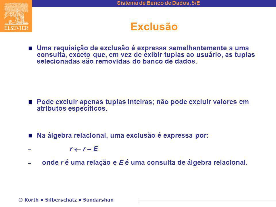 Sistema de Banco de Dados, 5/E © Korth Silberschatz Sundarshan Exclusão n Uma requisição de exclusão é expressa semelhantemente a uma consulta, exceto