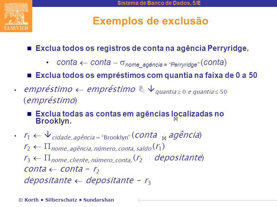 Sistema de Banco de Dados, 5/E © Korth Silberschatz Sundarshan Exemplos de exclusão n Exclua todos os registros de conta na agência Perryridge. conta