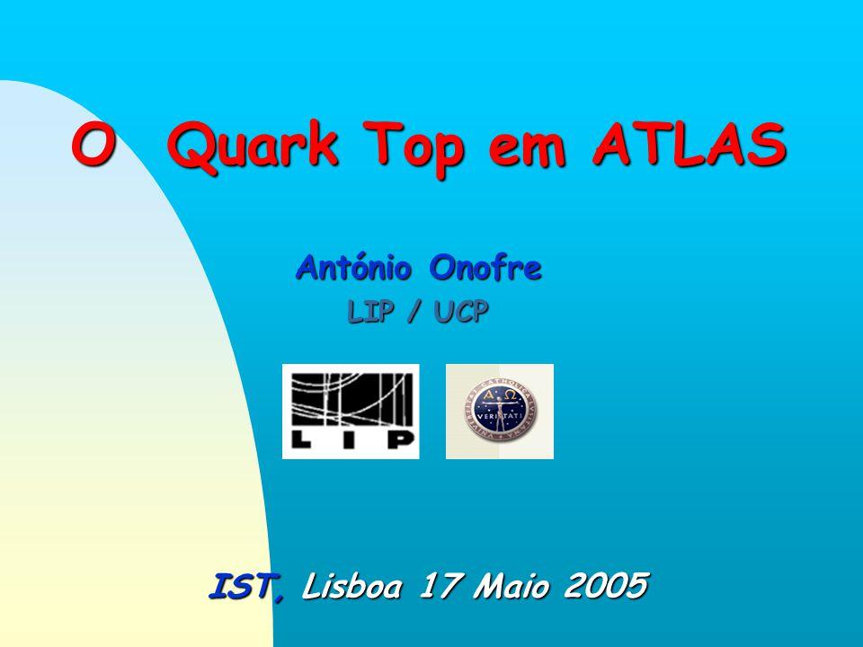 O Quark Top em ATLAS IST, Lisboa 17 Maio 2005 António Onofre LIP / UCP