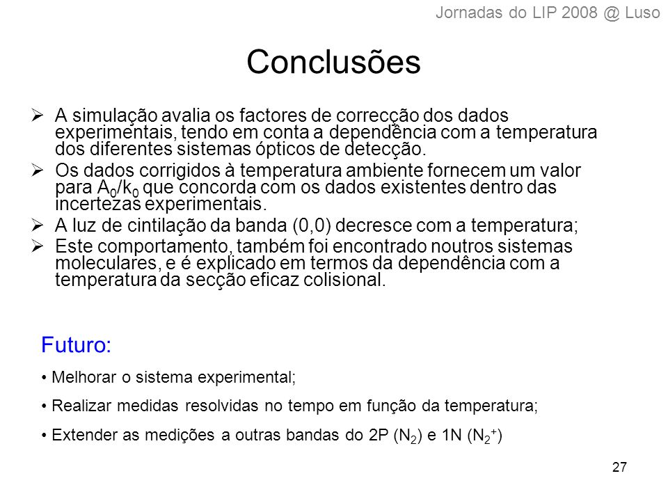 27 Conclusões  A simulação avalia os factores de correcção dos dados experimentais, tendo em conta a dependência com a temperatura dos diferentes sistemas ópticos de detecção.
