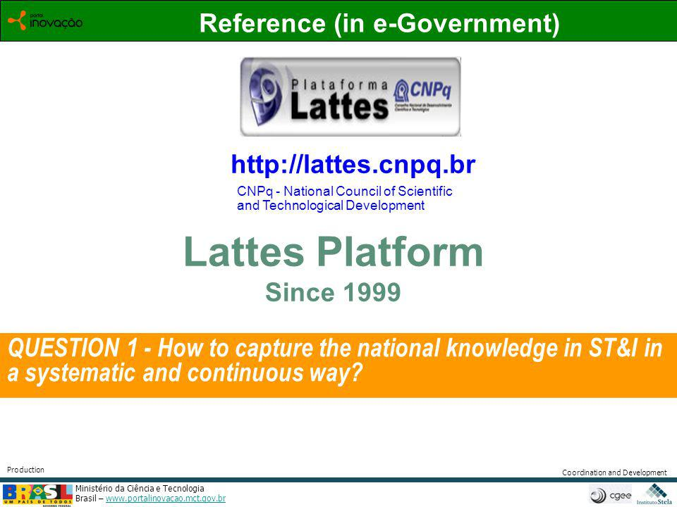 Ministério da Ciência e Tecnologia Brasil – www.portalinovacao.mct.gov.brwww.portalinovacao.mct.gov.br Coordination and Development Production http://lattes.cnpq.br Reference (in e-Government) Lattes Platform Since 1999 CNPq - National Council of Scientific and Technological Development QUESTION 1 - How to capture the national knowledge in ST&I in a systematic and continuous way?