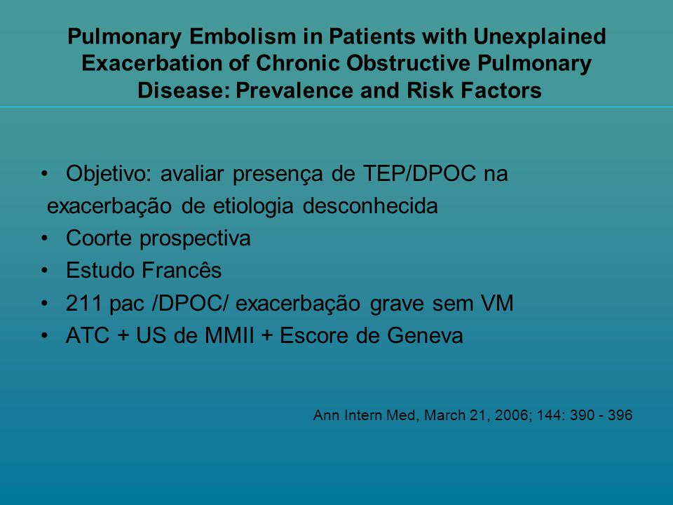 Pulmonary Embolism in Patients with Unexplained Exacerbation of Chronic Obstructive Pulmonary Disease: Prevalence and Risk Factors Objetivo: avaliar p