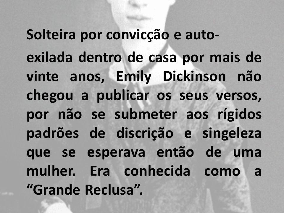 Solteira por convicção e auto- exilada dentro de casa por mais de vinte anos, Emily Dickinson não chegou a publicar os seus versos, por não se submete