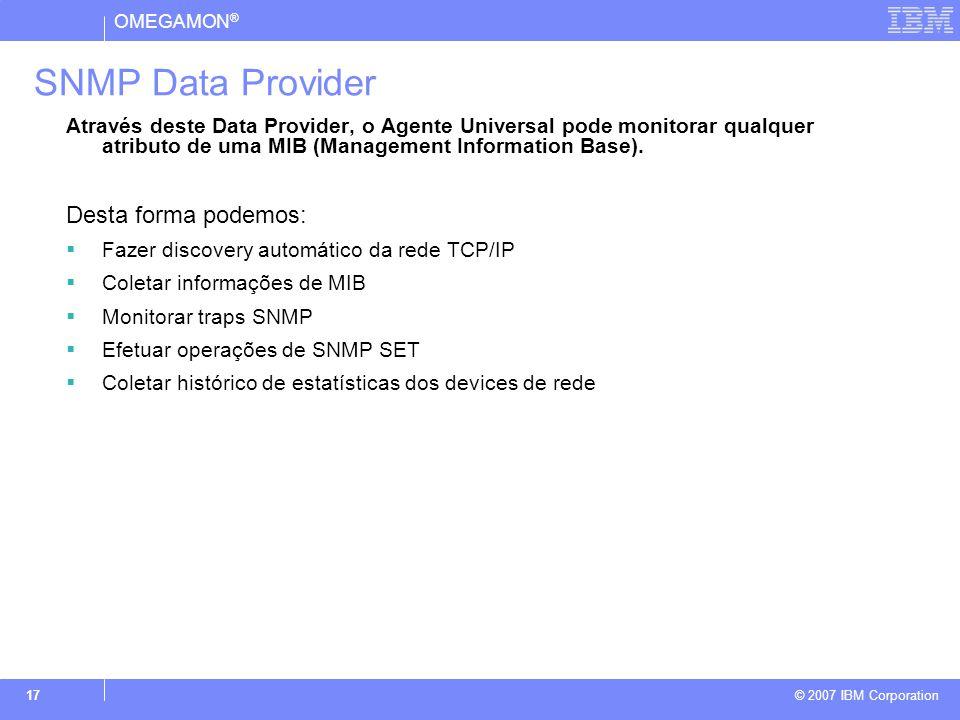 OMEGAMON ® © 2007 IBM Corporation 17 SNMP Data Provider Através deste Data Provider, o Agente Universal pode monitorar qualquer atributo de uma MIB (Management Information Base).