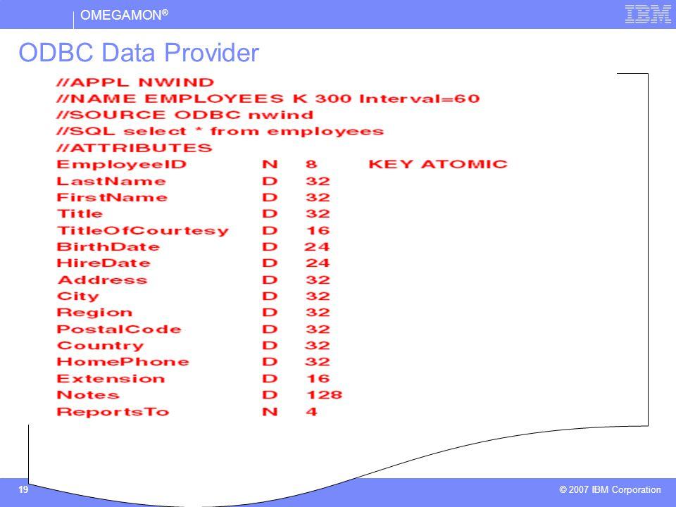 OMEGAMON ® © 2007 IBM Corporation 19 ODBC Data Provider  O Agente Universal, através do ODBC Data Provider, permite a coleta de dados residentes em qualquer banco de dados compatível com os padrões ODBC, utilizando comandos SQL e Stored Procedure .