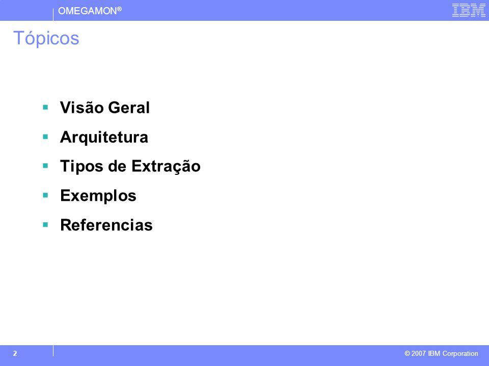 OMEGAMON ® © 2007 IBM Corporation 2 Tópicos  Visão Geral  Arquitetura  Tipos de Extração  Exemplos  Referencias