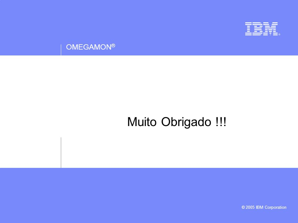 OMEGAMON ® © 2005 IBM Corporation Muito Obrigado !!!