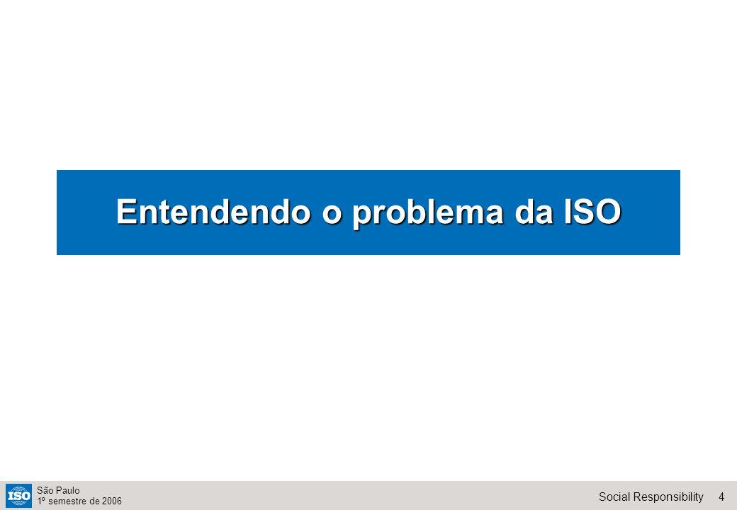 4Social Responsibility São Paulo 1º semestre de 2006 Entendendo o problema da ISO