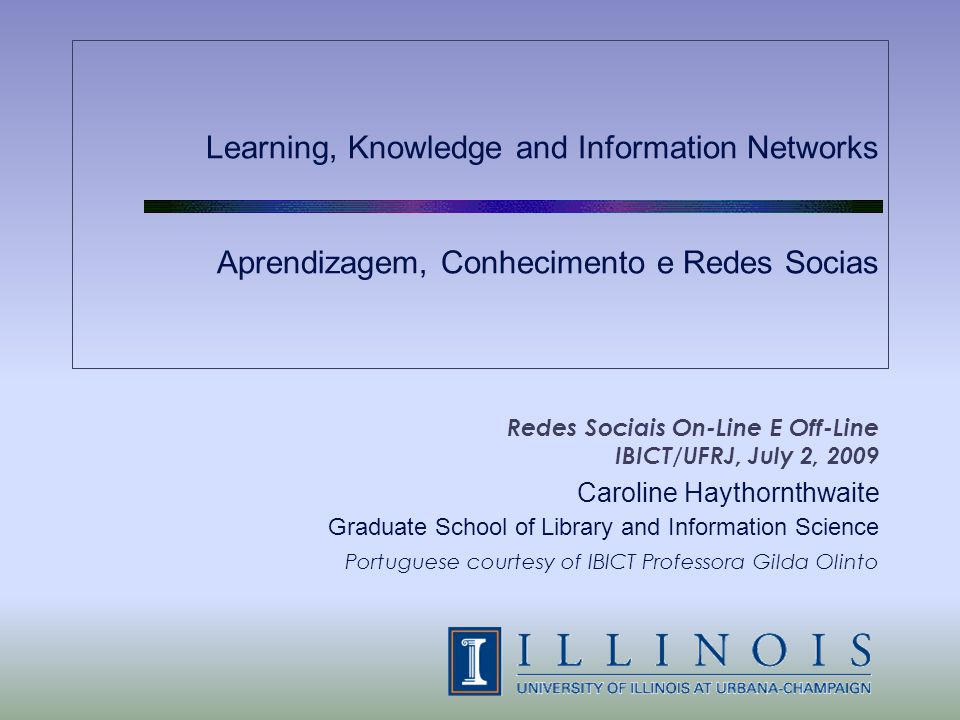 Learning, Knowledge and Information Networks Aprendizagem, Conhecimento e Redes Socias Redes Sociais On-Line E Off-Line IBICT/UFRJ, July 2, 2009 Caroline Haythornthwaite Graduate School of Library and Information Science Portuguese courtesy of IBICT Professora Gilda Olinto