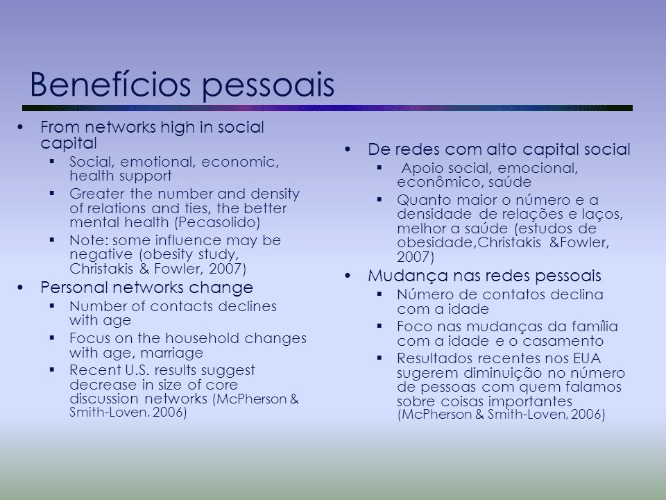 Benefícios pessoais From networks high in social capital  Social, emotional, economic, health support  Greater the number and density of relations and ties, the better mental health (Pecasolido)  Note: some influence may be negative (obesity study, Christakis & Fowler, 2007) Personal networks change  Number of contacts declines with age  Focus on the household changes with age, marriage  Recent U.S.