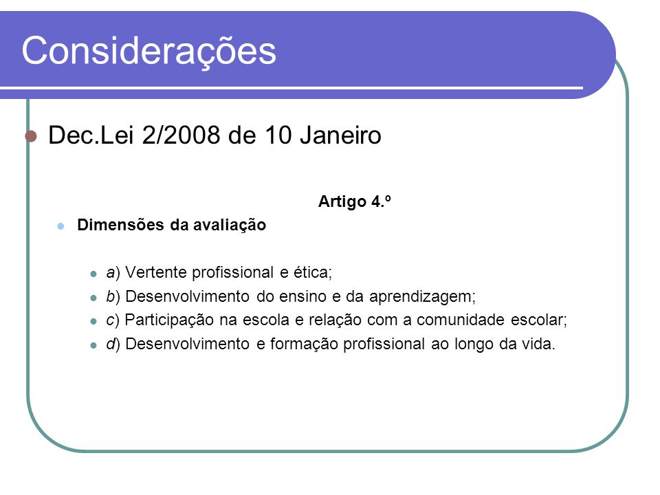 Considerações Dec.Lei 2/2008 de 10 Janeiro Artigo 4.º Dimensões da avaliação a) Vertente profissional e ética; b) Desenvolvimento do ensino e da apren