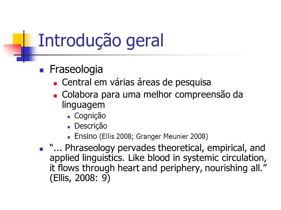 Introdução geral Fraseologia Central em várias áreas de pesquisa Colabora para uma melhor compreensão da linguagem Cognição Descrição Ensino (Ellis 20
