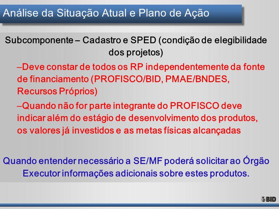 Análise da Situação Atual e Plano de Ação Subcomponente – Cadastro e SPED (condição de elegibilidade dos projetos) – Deve constar de todos os RP indep