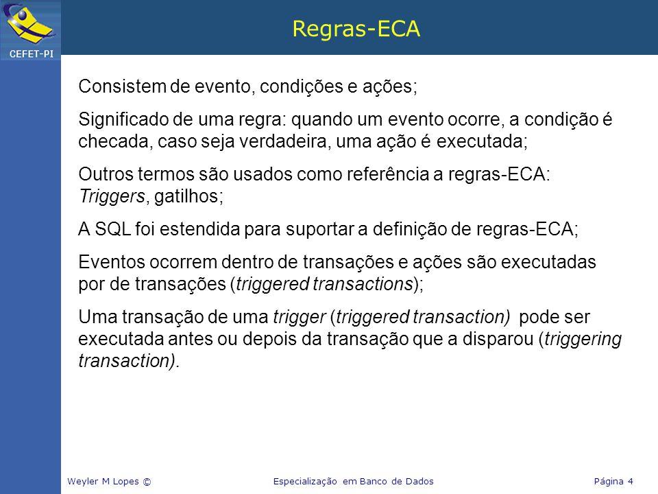 Regras-ECA Consistem de evento, condições e ações; Significado de uma regra: quando um evento ocorre, a condição é checada, caso seja verdadeira, uma ação é executada; Outros termos são usados como referência a regras-ECA: Triggers, gatilhos; A SQL foi estendida para suportar a definição de regras-ECA; Eventos ocorrem dentro de transações e ações são executadas por de transações (triggered transactions); Uma transação de uma trigger (triggered transaction) pode ser executada antes ou depois da transação que a disparou (triggering transaction).