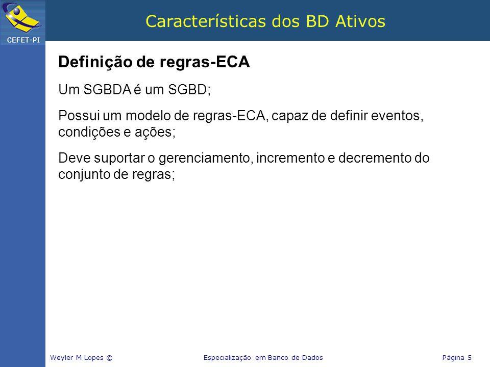 Características dos BD Ativos Definição de regras-ECA Um SGBDA é um SGBD; Possui um modelo de regras-ECA, capaz de definir eventos, condições e ações;