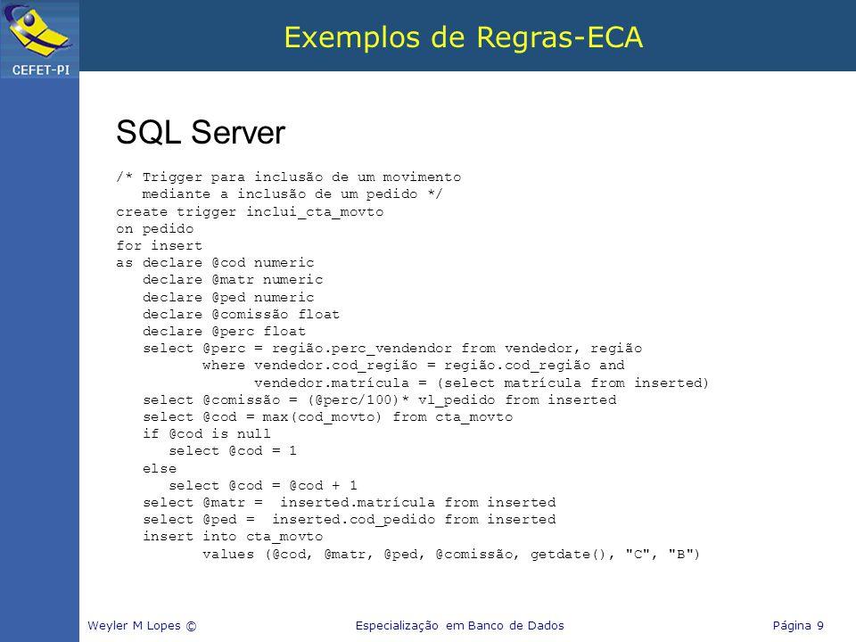 Exemplos de Regras-ECA Weyler M Lopes © Especialização em Banco de Dados Página 9 SQL Server /* Trigger para inclusão de um movimento mediante a inclu