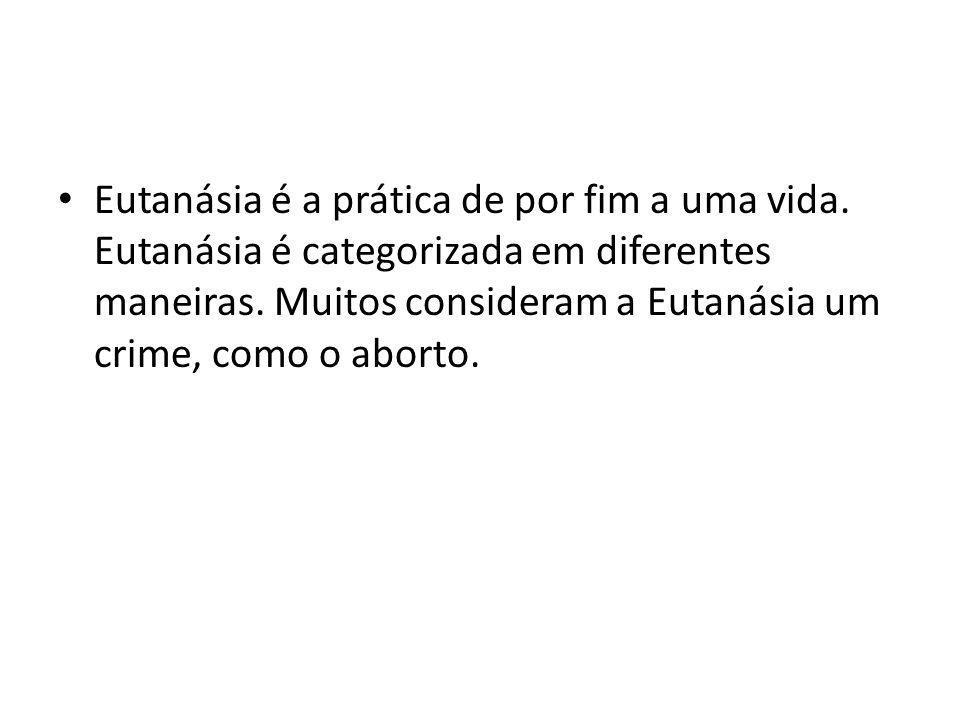 Eutanásia é a prática de por fim a uma vida. Eutanásia é categorizada em diferentes maneiras. Muitos consideram a Eutanásia um crime, como o aborto.