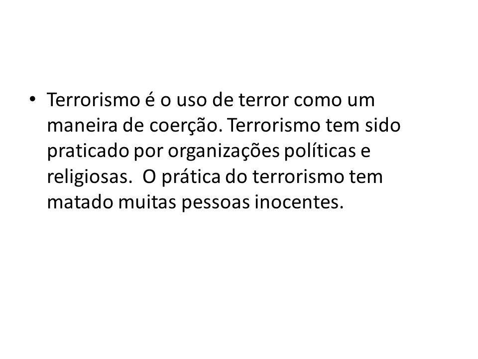 Terrorismo é o uso de terror como um maneira de coerção. Terrorismo tem sido praticado por organizações políticas e religiosas. O prática do terrorism