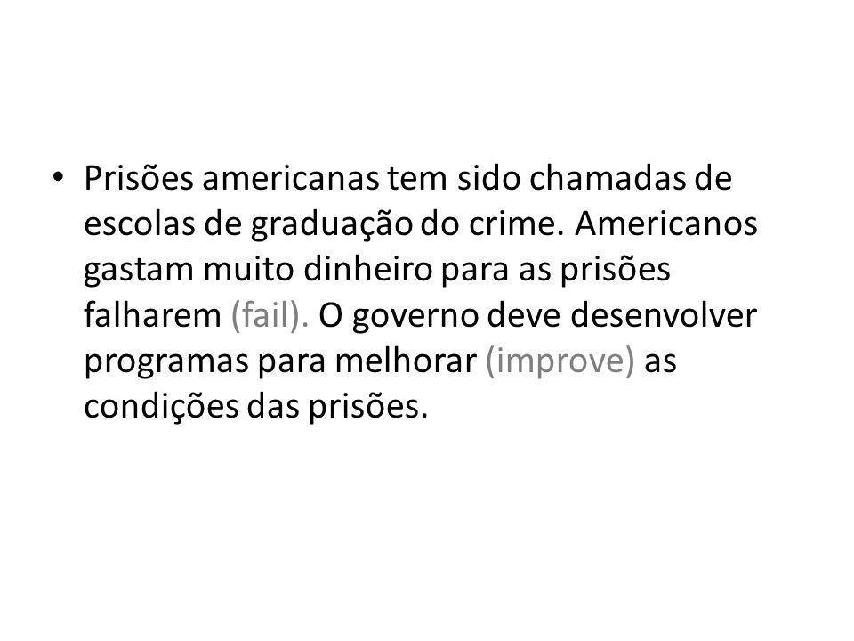 Prisões americanas tem sido chamadas de escolas de graduação do crime. Americanos gastam muito dinheiro para as prisões falharem (fail). O governo dev