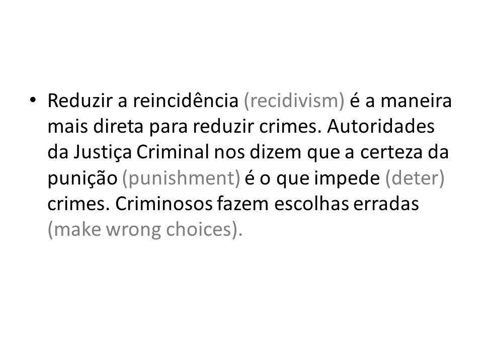 Reduzir a reincidência (recidivism) é a maneira mais direta para reduzir crimes. Autoridades da Justiça Criminal nos dizem que a certeza da punição (p