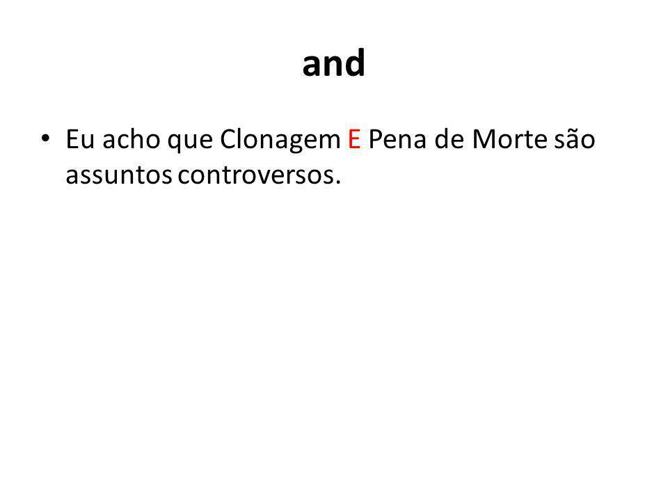 and Eu acho que Clonagem E Pena de Morte são assuntos controversos.
