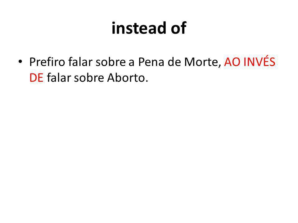 instead of Prefiro falar sobre a Pena de Morte, AO INVÉS DE falar sobre Aborto.