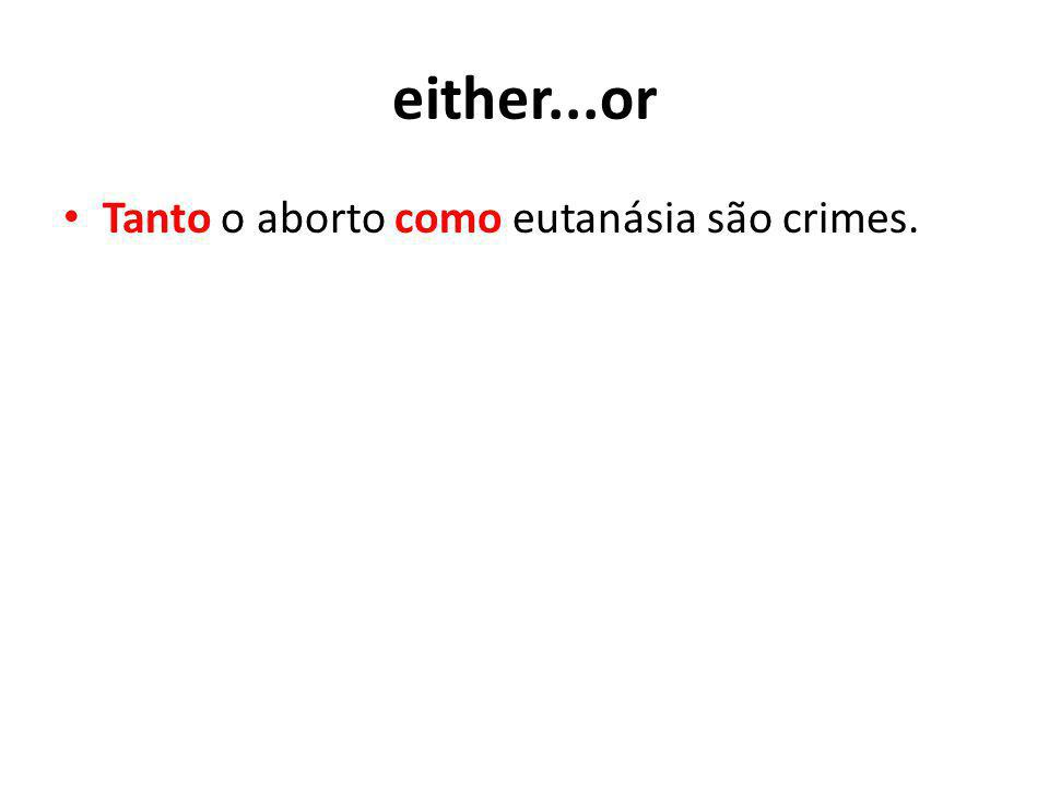 either...or Tanto o aborto como eutanásia são crimes.