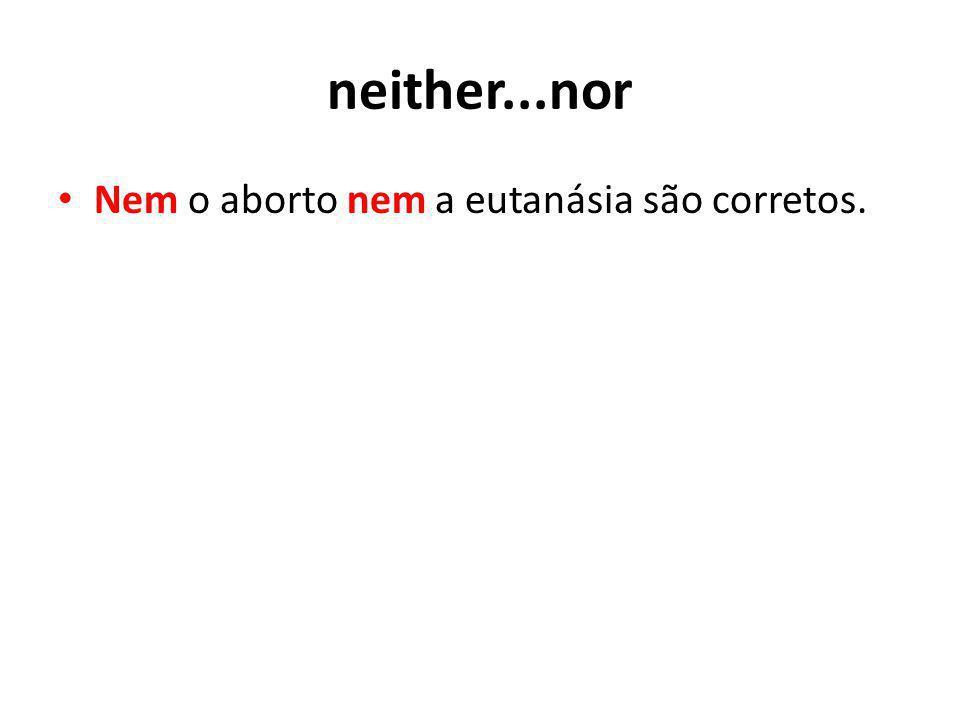 neither...nor Nem o aborto nem a eutanásia são corretos.