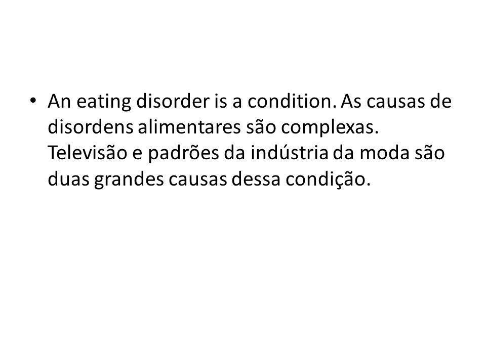 An eating disorder is a condition. As causas de disordens alimentares são complexas. Televisão e padrões da indústria da moda são duas grandes causas