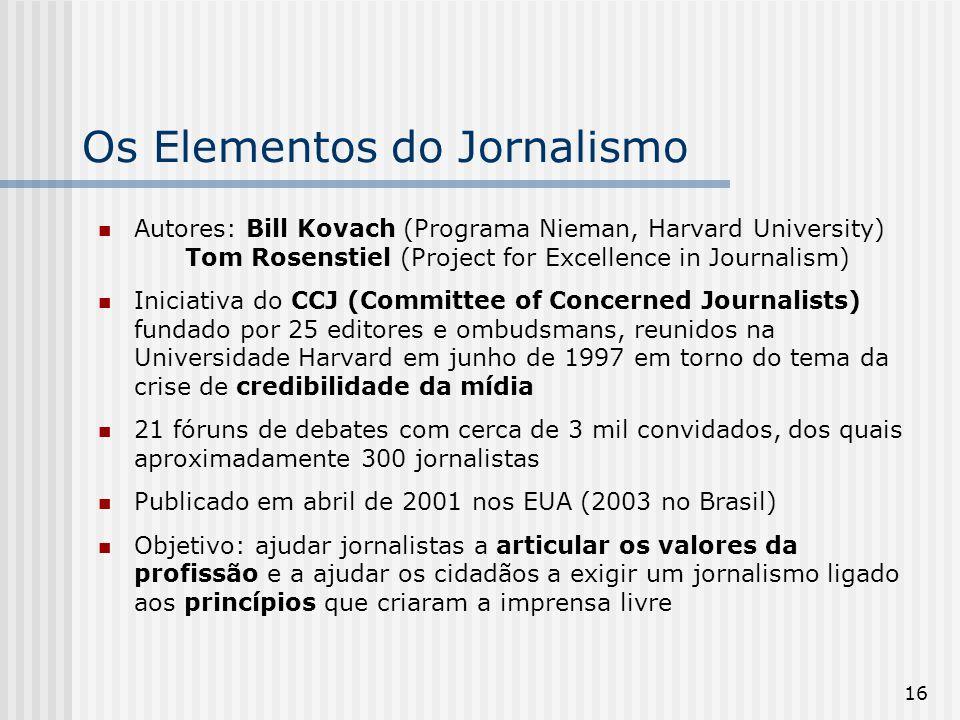 16 Os Elementos do Jornalismo Autores: Bill Kovach (Programa Nieman, Harvard University) Tom Rosenstiel (Project for Excellence in Journalism) Iniciat