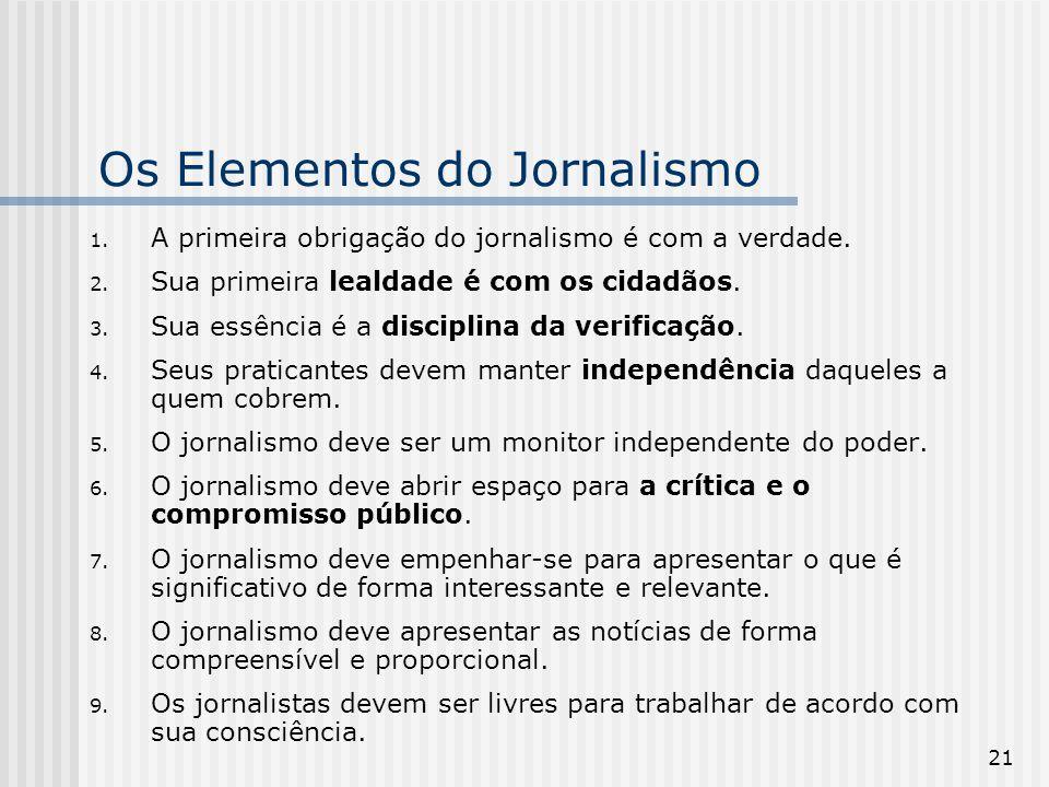 21 1. A primeira obrigação do jornalismo é com a verdade. 2. Sua primeira lealdade é com os cidadãos. 3. Sua essência é a disciplina da verificação. 4