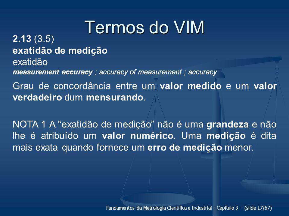Fundamentos da Metrologia Científica e Industrial - Capítulo 3 - (slide 18/67) Termos do VIM 2.13 (3.5) exatidão de medição Grau de concordância entre um valor medido e um valor verdadeiro dum mensurando.