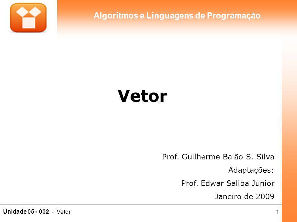 1Unidade 05 - 002 - Vetor Algoritmos e Linguagens de Programação Prof. Guilherme Baião S. Silva Adaptações: Prof. Edwar Saliba Júnior Janeiro de 2009