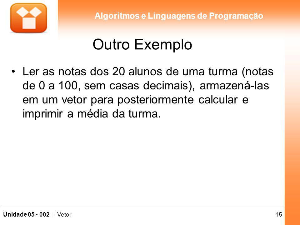 15Unidade 05 - 002 - Vetor Algoritmos e Linguagens de Programação Outro Exemplo Ler as notas dos 20 alunos de uma turma (notas de 0 a 100, sem casas d