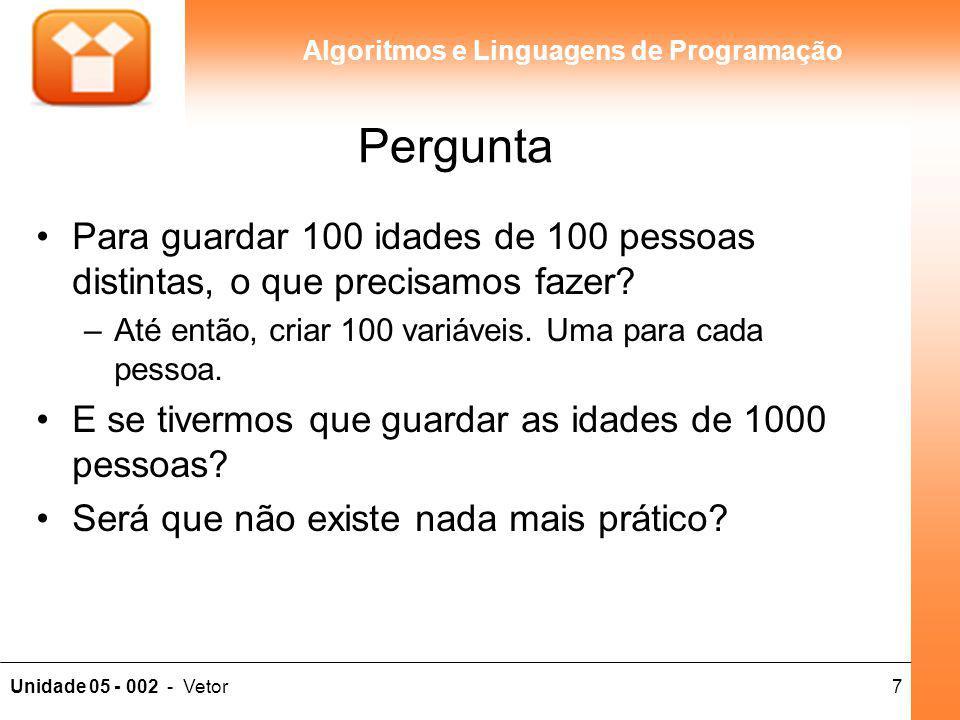 7Unidade 05 - 002 - Vetor Algoritmos e Linguagens de Programação Pergunta Para guardar 100 idades de 100 pessoas distintas, o que precisamos fazer? –A