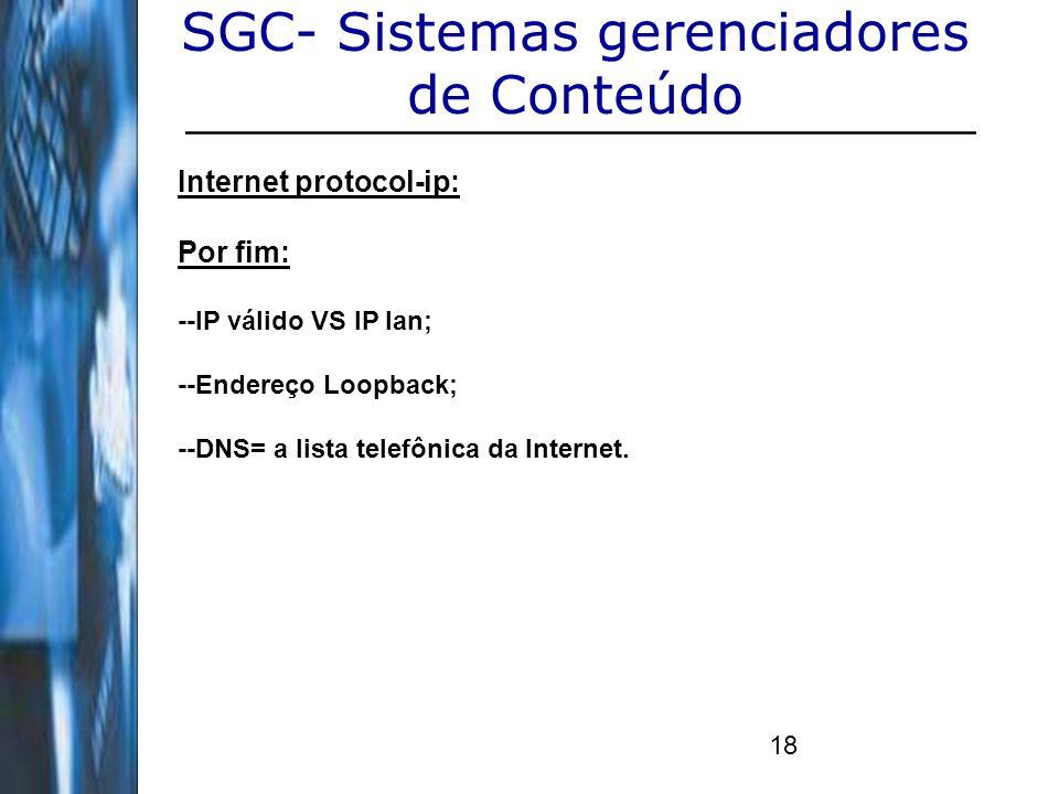 18 SGC- Sistemas gerenciadores de Conteúdo Internet protocol-ip: Por fim: --IP válido VS IP lan; --Endereço Loopback; --DNS= a lista telefônica da Int