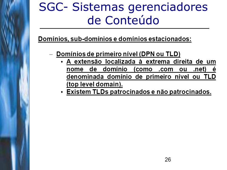 26 SGC- Sistemas gerenciadores de Conteúdo Domínios, sub-domínios e domínios estacionados: – Domínios de primeiro nível (DPN ou TLD) A extensão locali