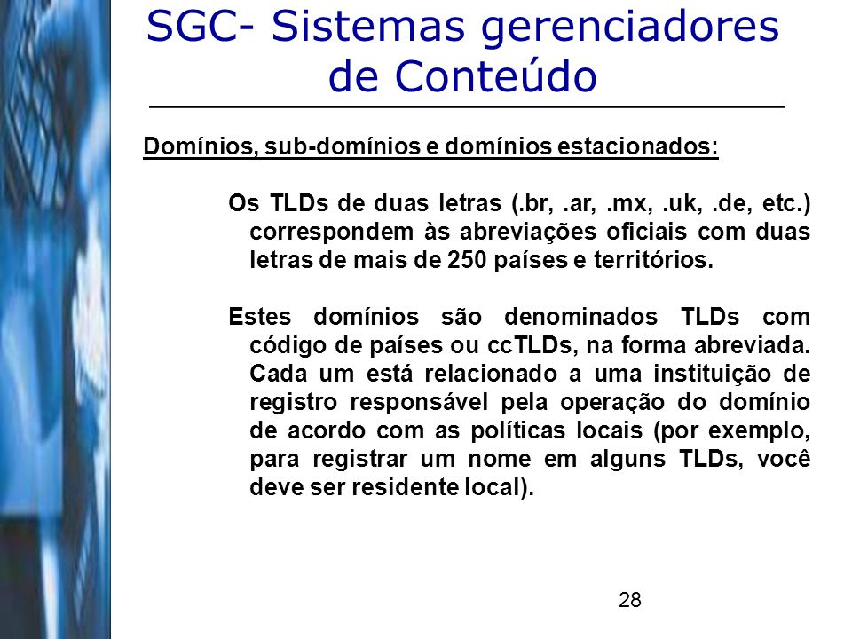 28 SGC- Sistemas gerenciadores de Conteúdo Domínios, sub-domínios e domínios estacionados: Os TLDs de duas letras (.br,.ar,.mx,.uk,.de, etc.) correspo