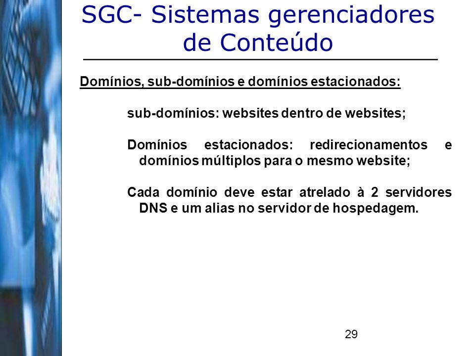 29 SGC- Sistemas gerenciadores de Conteúdo Domínios, sub-domínios e domínios estacionados: sub-domínios: websites dentro de websites; Domínios estacio