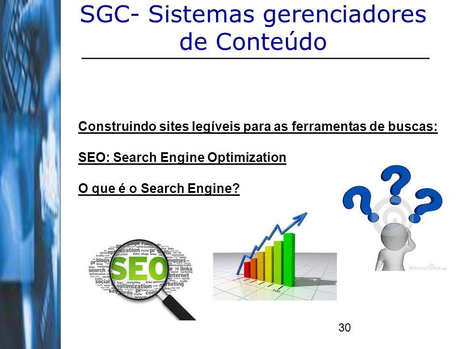 30 SGC- Sistemas gerenciadores de Conteúdo Construindo sites legíveis para as ferramentas de buscas: SEO: Search Engine Optimization O que é o Search