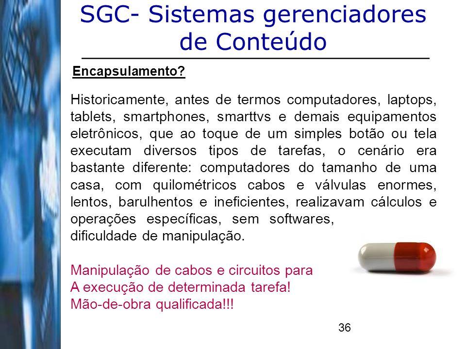36 SGC- Sistemas gerenciadores de Conteúdo Encapsulamento? Historicamente, antes de termos computadores, laptops, tablets, smartphones, smarttvs e dem