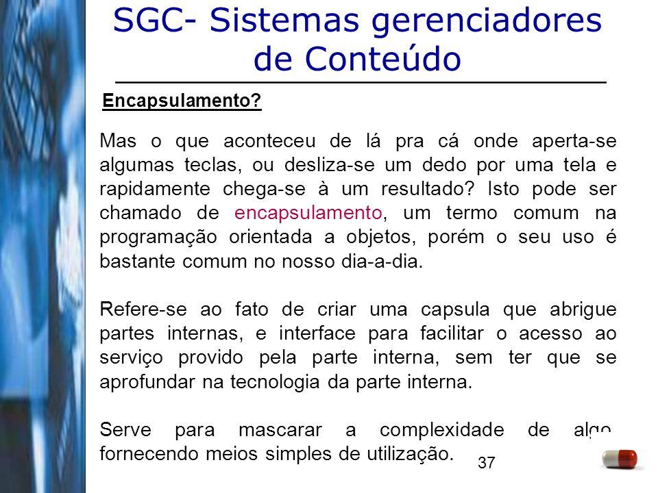 37 SGC- Sistemas gerenciadores de Conteúdo Encapsulamento? Mas o que aconteceu de lá pra cá onde aperta-se algumas teclas, ou desliza-se um dedo por u
